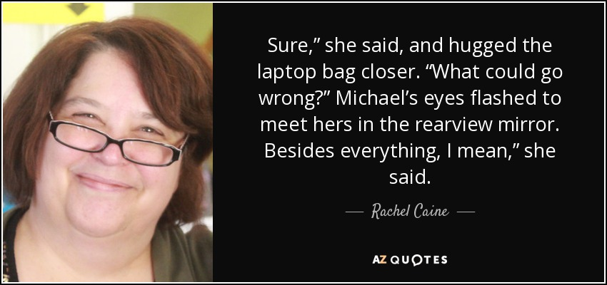 "Sure,"" she said, and hugged the laptop bag closer. ""What could go wrong?"" Michael's eyes flashed to meet hers in the rearview mirror. Besides everything, I mean,"" she said. - Rachel Caine"