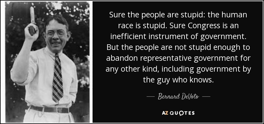 Sure the people are stupid: the human race is stupid. Sure Congress is an inefficient instrument of government. But the people are not stupid enough to abandon representative government for any other kind, including government by the guy who knows. - Bernard DeVoto