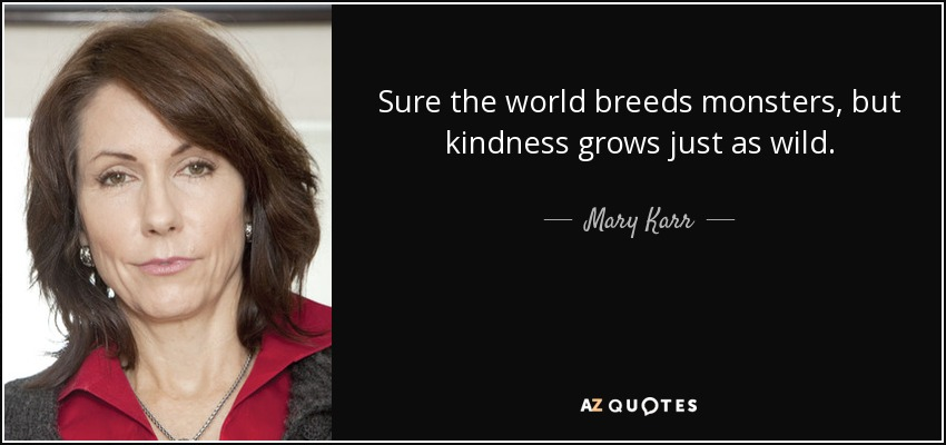 Sure the world breeds monsters, but kindness grows just as wild... - Mary Karr