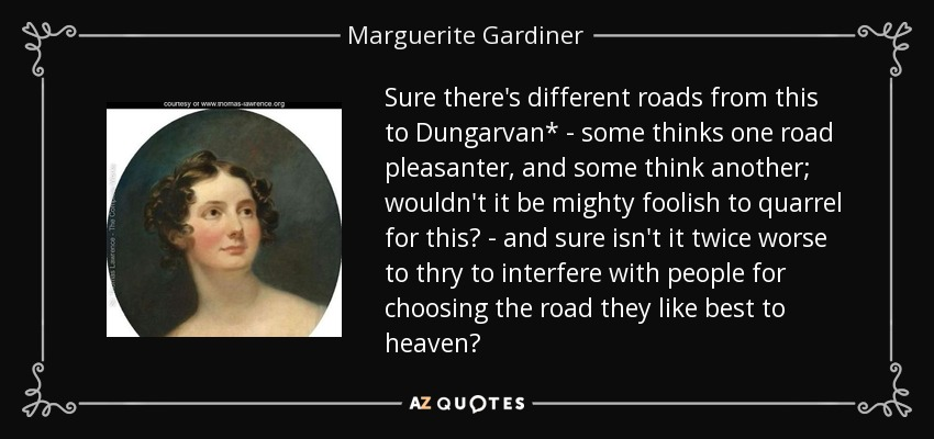 Sure there's different roads from this to Dungarvan* - some thinks one road pleasanter, and some think another; wouldn't it be mighty foolish to quarrel for this? - and sure isn't it twice worse to thry to interfere with people for choosing the road they like best to heaven? - Marguerite Gardiner, Countess of Blessington