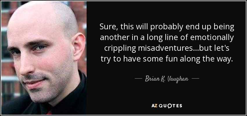 Sure, this will probably end up being another in a long line of emotionally crippling misadventures...but let's try to have some fun along the way. - Brian K. Vaughan
