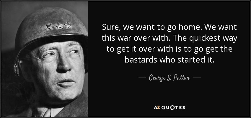 Sure, we want to go home. We want this war over with. The quickest way to get it over with is to go get the bastards who started it. - George S. Patton