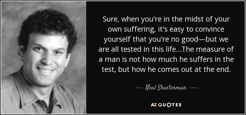 Sure, when you're in the midst of your own suffering, it's easy to convince yourself that you're no good—but we are all tested in this life...The measure of a man is not how much he suffers in the test, but how he comes out at the end. - Neal Shusterman