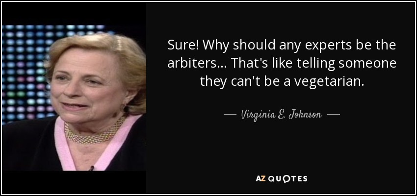 Sure! Why should any experts be the arbiters... That's like telling someone they can't be a vegetarian. - Virginia E. Johnson