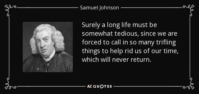 Surely a long life must be somewhat tedious, since we are forced to call in so many trifling things to help rid us of our time, which will never return. - Samuel Johnson
