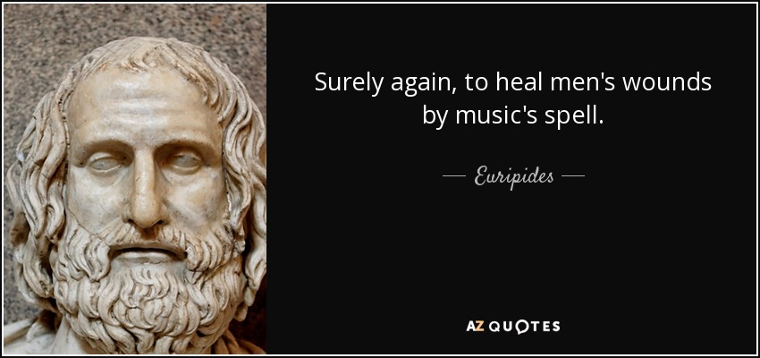 Surely again, to heal men's wounds by music's spell. - Euripides