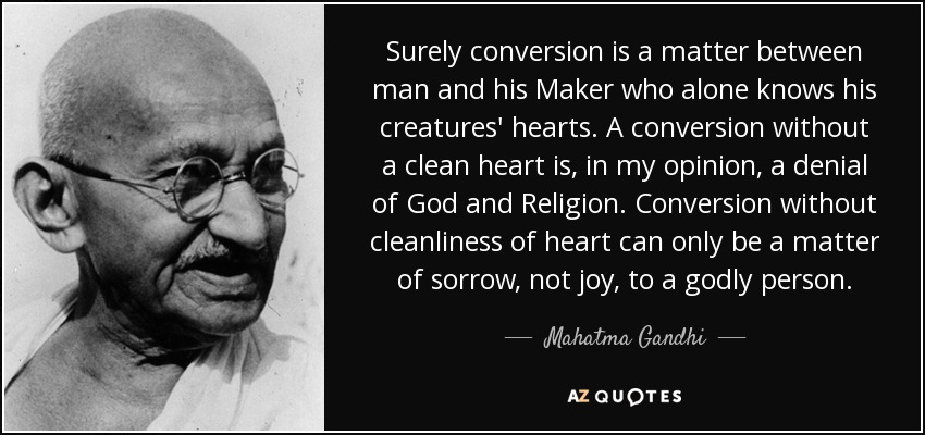 Surely conversion is a matter between man and his Maker who alone knows his creatures' hearts. A conversion without a clean heart is, in my opinion, a denial of God and Religion. Conversion without cleanliness of heart can only be a matter of sorrow, not joy, to a godly person. - Mahatma Gandhi