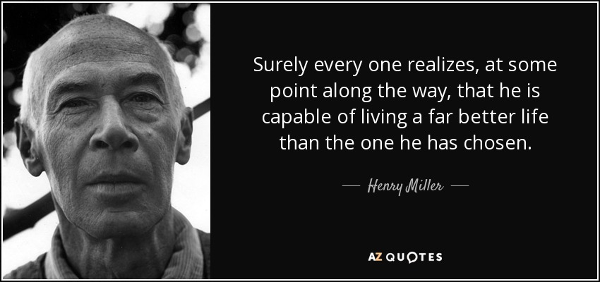 Surely every one realizes, at some point along the way, that he is capable of living a far better life than the one he has chosen. - Henry Miller