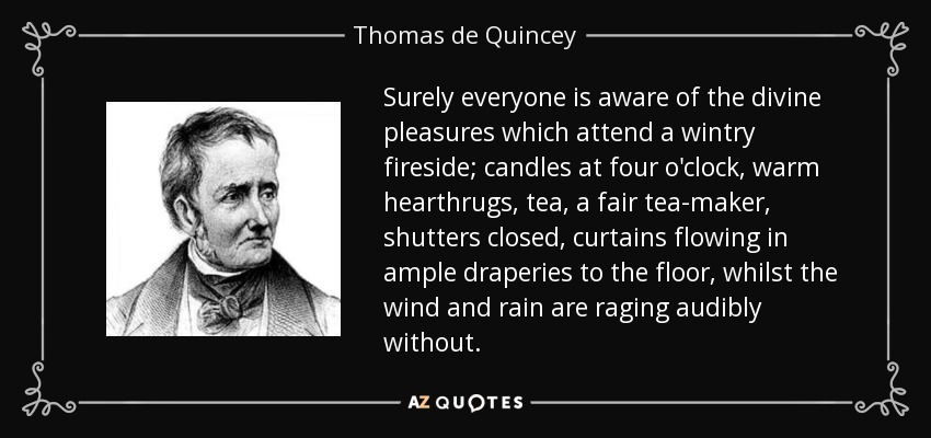 Surely everyone is aware of the divine pleasures which attend a wintry fireside; candles at four o'clock, warm hearthrugs, tea, a fair tea-maker, shutters closed, curtains flowing in ample draperies to the floor, whilst the wind and rain are raging audibly without. - Thomas de Quincey