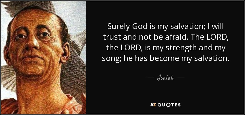 Surely God is my salvation; I will trust and not be afraid. The LORD, the LORD, is my strength and my song; he has become my salvation. - Isaiah