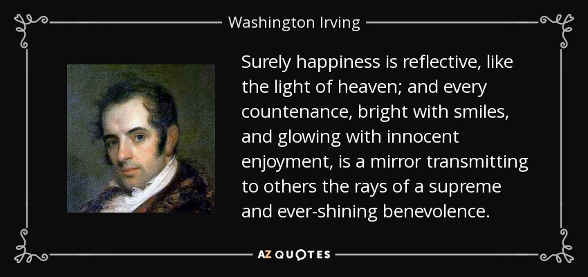 Surely happiness is reflective, like the light of heaven; and every countenance, bright with smiles, and glowing with innocent enjoyment, is a mirror transmitting to others the rays of a supreme and ever-shining benevolence. - Washington Irving