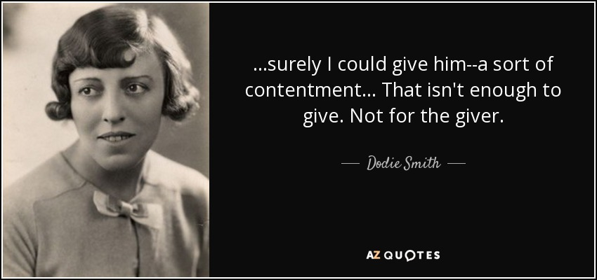 ...surely I could give him--a sort of contentment... That isn't enough to give. Not for the giver. - Dodie Smith
