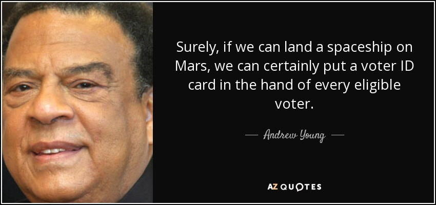 Surely, if we can land a spaceship on Mars, we can certainly put a voter ID card in the hand of every eligible voter. - Andrew Young