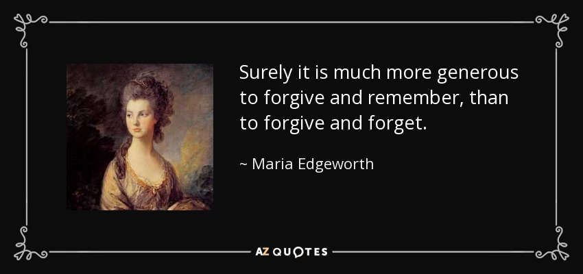 Surely it is much more generous to forgive and remember, than to forgive and forget. - Maria Edgeworth