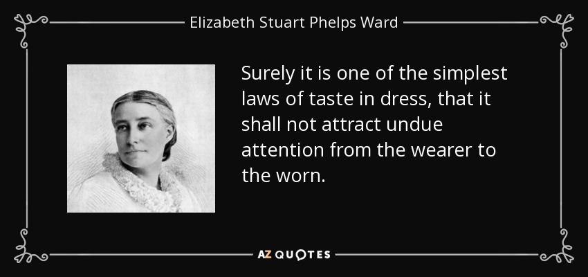 Surely it is one of the simplest laws of taste in dress, that it shall not attract undue attention from the wearer to the worn. - Elizabeth Stuart Phelps Ward