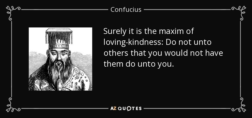 Confucius quote: Surely it is the maxim of loving-kindness: Do not ...