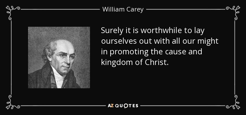 Surely it is worthwhile to lay ourselves out with all our might in promoting the cause and kingdom of Christ. - William Carey