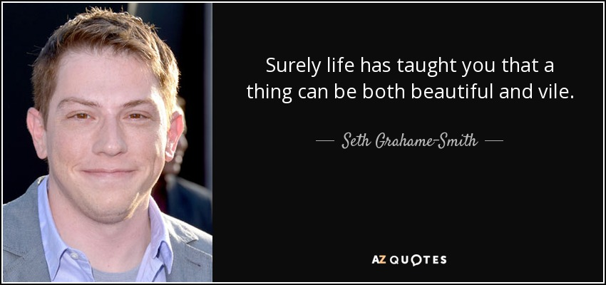 Surely life has taught you that a thing can be both beautiful and vile. - Seth Grahame-Smith