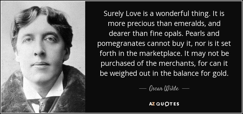 Surely Love is a wonderful thing. It is more precious than emeralds, and dearer than fine opals. Pearls and pomegranates cannot buy it, nor is it set forth in the marketplace. It may not be purchased of the merchants, for can it be weighed out in the balance for gold. - Oscar Wilde