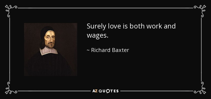 Surely love is both work and wages. - Richard Baxter