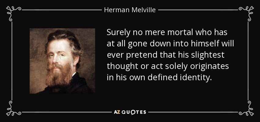 Surely no mere mortal who has at all gone down into himself will ever pretend that his slightest thought or act solely originates in his own defined identity. - Herman Melville