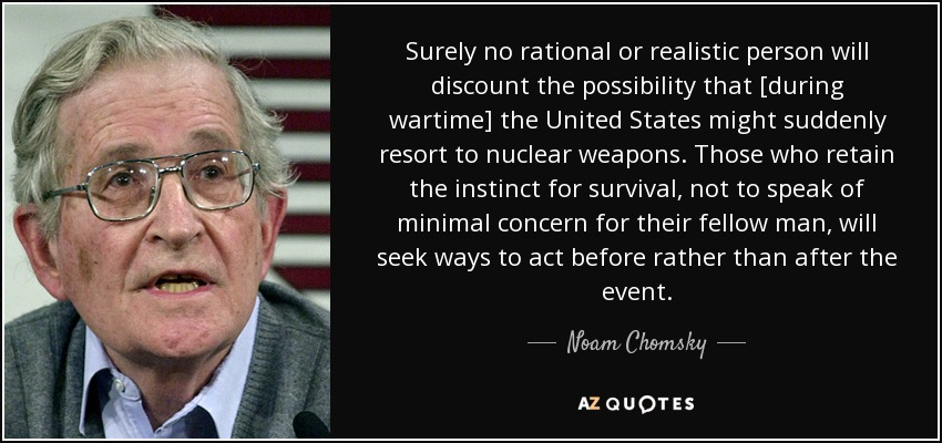 Surely no rational or realistic person will discount the possibility that [during wartime] the United States might suddenly resort to nuclear weapons. Those who retain the instinct for survival, not to speak of minimal concern for their fellow man, will seek ways to act before rather than after the event. - Noam Chomsky