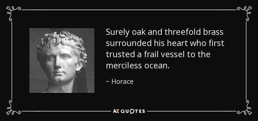 Surely oak and threefold brass surrounded his heart who first trusted a frail vessel to the merciless ocean. - Horace