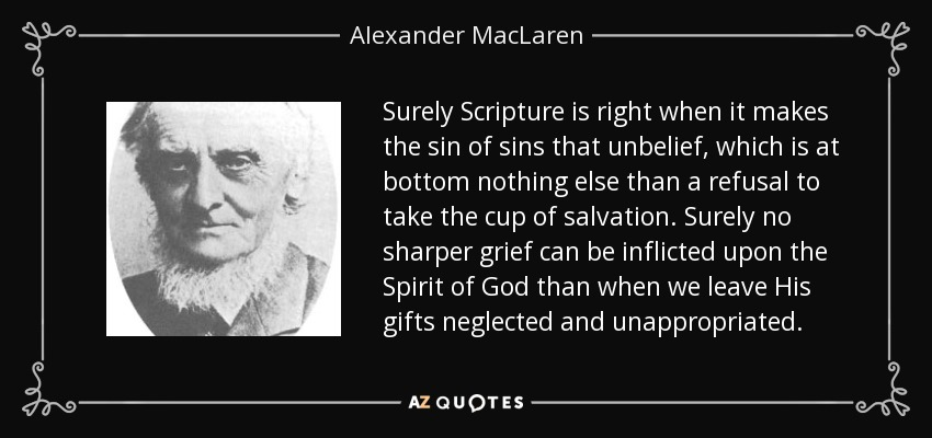 Surely Scripture is right when it makes the sin of sins that unbelief, which is at bottom nothing else than a refusal to take the cup of salvation. Surely no sharper grief can be inflicted upon the Spirit of God than when we leave His gifts neglected and unappropriated. - Alexander MacLaren