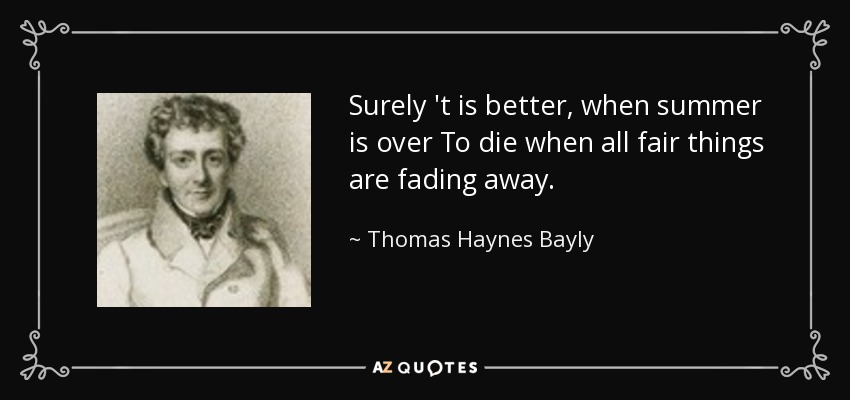 Surely 't is better, when summer is over To die when all fair things are fading away. - Thomas Haynes Bayly