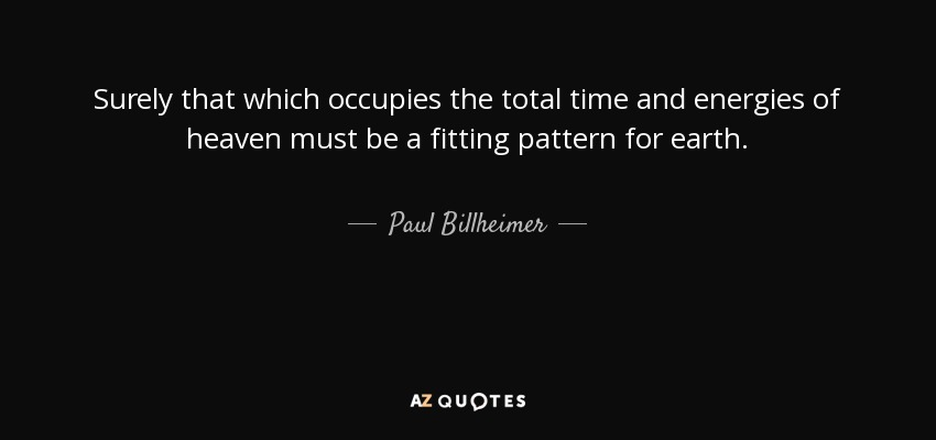 Surely that which occupies the total time and energies of heaven must be a fitting pattern for earth. - Paul Billheimer