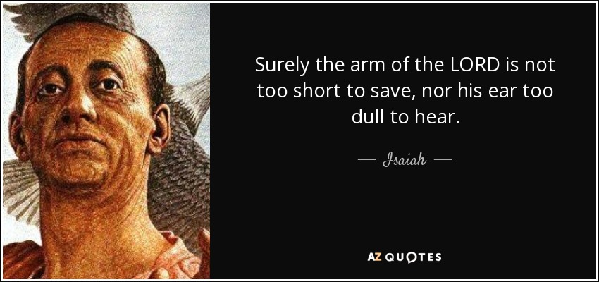 Surely the arm of the LORD is not too short to save, nor his ear too dull to hear. - Isaiah