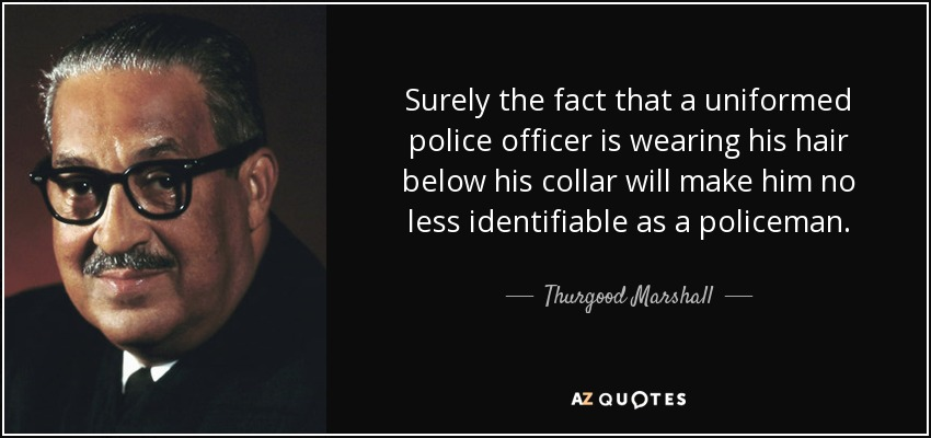 Surely the fact that a uniformed police officer is wearing his hair below his collar will make him no less identifiable as a policeman. - Thurgood Marshall