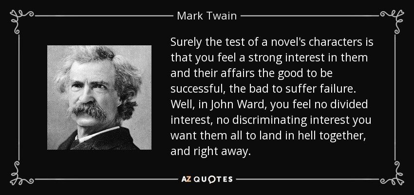Surely the test of a novel's characters is that you feel a strong interest in them and their affairs the good to be successful, the bad to suffer failure. Well, in John Ward, you feel no divided interest, no discriminating interest you want them all to land in hell together, and right away. - Mark Twain
