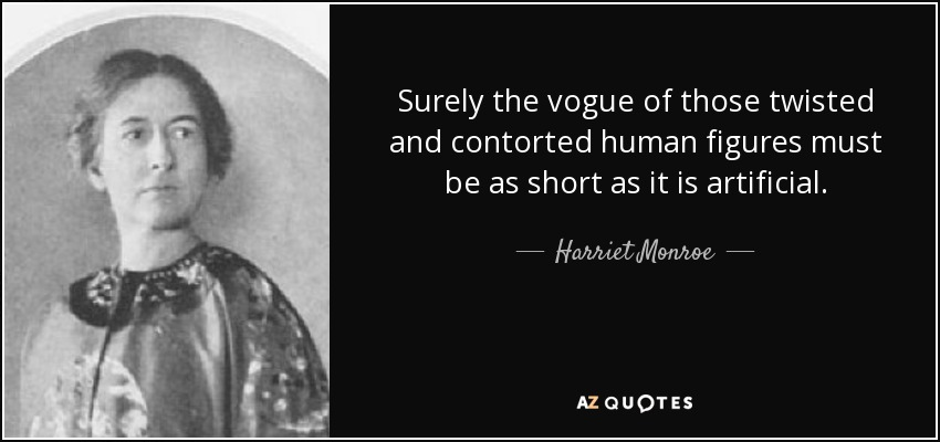 Surely the vogue of those twisted and contorted human figures must be as short as it is artificial. - Harriet Monroe