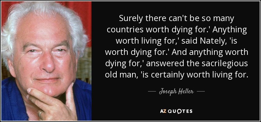Surely there can't be so many countries worth dying for.' Anything worth living for,' said Nately, 'is worth dying for.' And anything worth dying for,' answered the sacrilegious old man, 'is certainly worth living for. - Joseph Heller