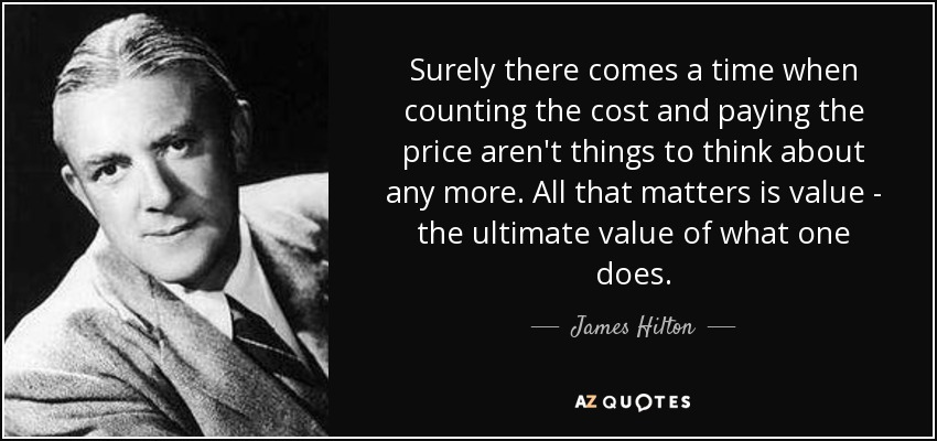 Surely there comes a time when counting the cost and paying the price aren't things to think about any more. All that matters is value - the ultimate value of what one does. - James Hilton