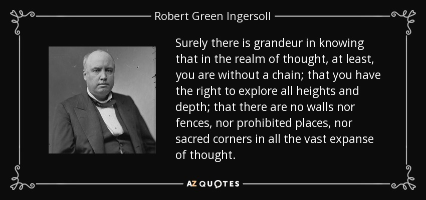 Surely there is grandeur in knowing that in the realm of thought, at least, you are without a chain; that you have the right to explore all heights and depth; that there are no walls nor fences, nor prohibited places, nor sacred corners in all the vast expanse of thought. - Robert Green Ingersoll