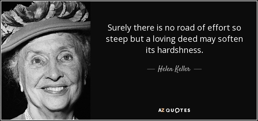 Surely there is no road of effort so steep but a loving deed may soften its hardshness. - Helen Keller