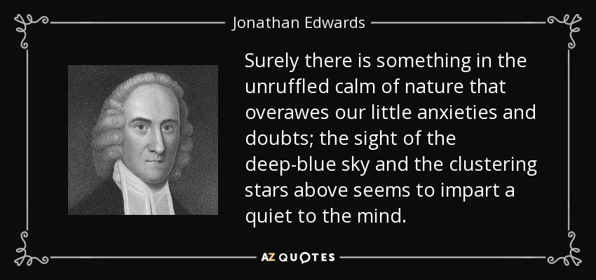 Surely there is something in the unruffled calm of nature that overawes our little anxieties and doubts; the sight of the deep-blue sky and the clustering stars above seems to impart a quiet to the mind. - Jonathan Edwards