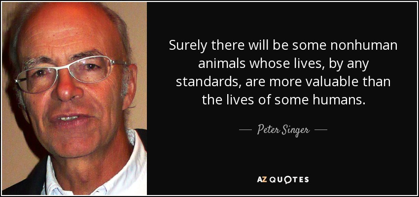 Surely there will be some nonhuman animals whose lives, by any standards, are more valuable than the lives of some humans. - Peter Singer