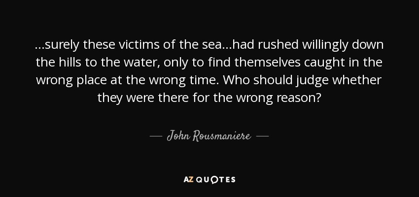 ...surely these victims of the sea...had rushed willingly down the hills to the water, only to find themselves caught in the wrong place at the wrong time. Who should judge whether they were there for the wrong reason? - John Rousmaniere