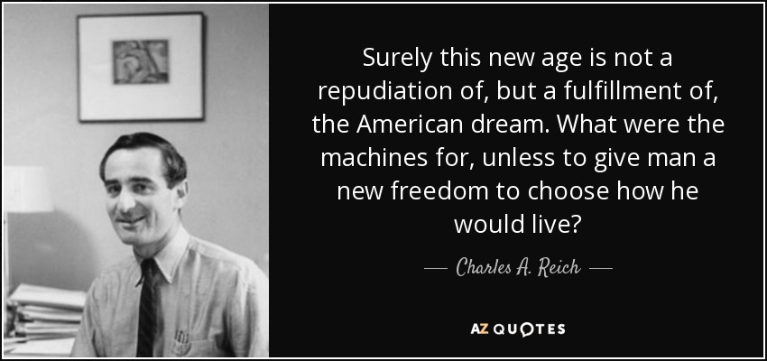 Surely this new age is not a repudiation of, but a fulfillment of, the American dream. What were the machines for, unless to give man a new freedom to choose how he would live? - Charles A. Reich