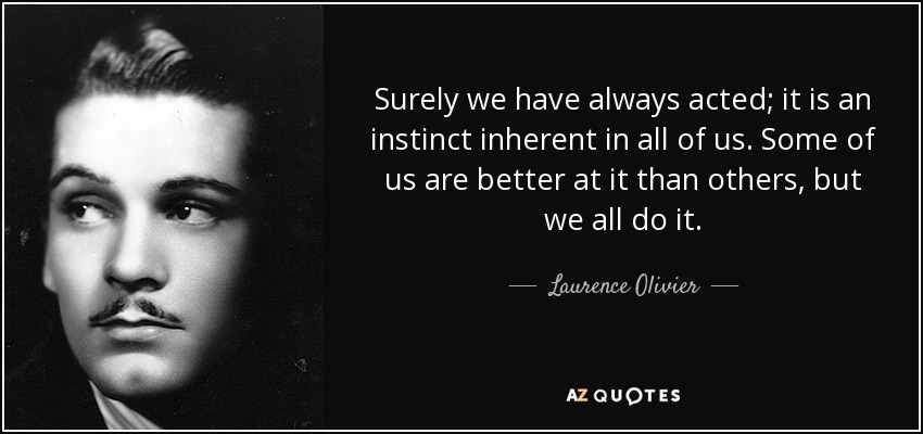 Surely we have always acted; it is an instinct inherent in all of us. Some of us are better at it than others, but we all do it. - Laurence Olivier