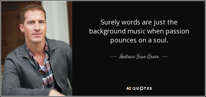 Surely words are just the background music when passion pounces on a soul. - Andrew Sean Greer