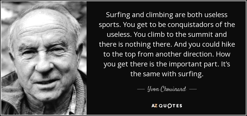 Surfing and climbing are both useless sports. You get to be conquistadors of the useless. You climb to the summit and there is nothing there. And you could hike to the top from another direction. How you get there is the important part. It's the same with surfing. - Yvon Chouinard