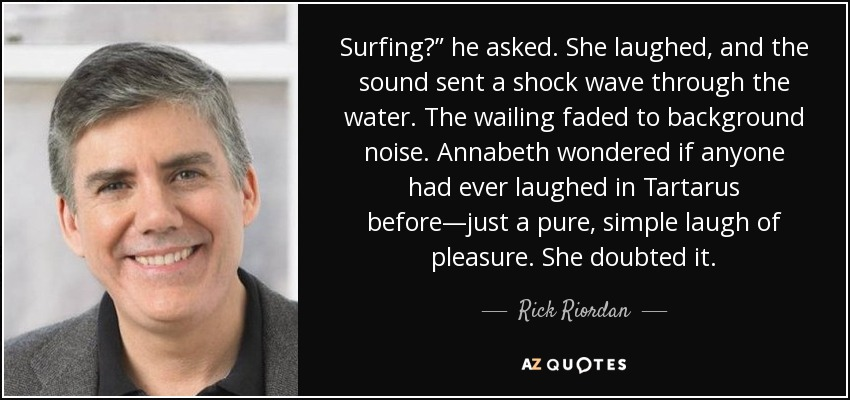 """Surfing?"""" he asked. She laughed, and the sound sent a shock wave through the water. The wailing faded to background noise. Annabeth wondered if anyone had ever laughed in Tartarus before—just a pure, simple laugh of pleasure. She doubted it. - Rick Riordan"""