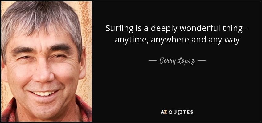 Surfing is a deeply wonderful thing – anytime, anywhere and any way - Gerry Lopez
