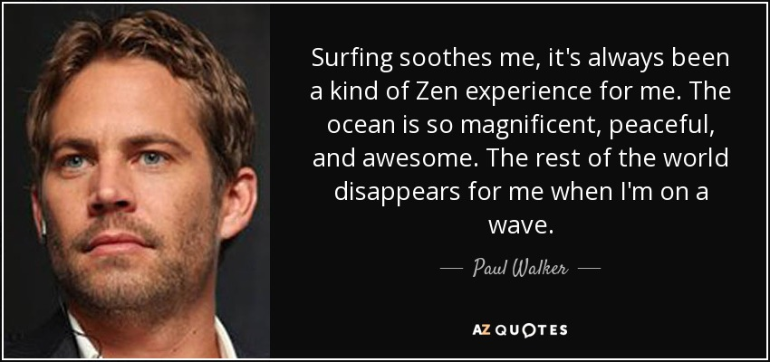 Surfing soothes me, it's always been a kind of Zen experience for me. The ocean is so magnificent, peaceful, and awesome. The rest of the world disappears for me when I'm on a wave. - Paul Walker