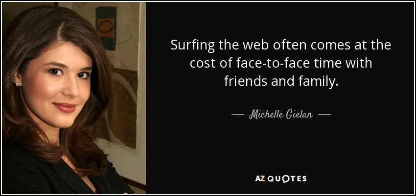 Surfing the web often comes at the cost of face-to-face time with friends and family. - Michelle Gielan