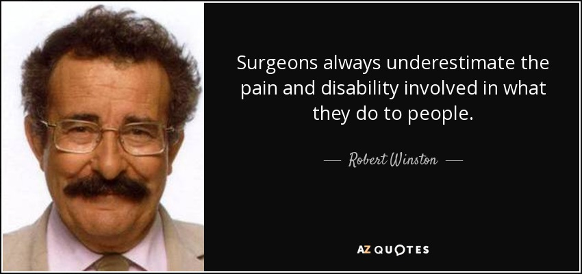 Surgeons always underestimate the pain and disability involved in what they do to people. - Robert Winston